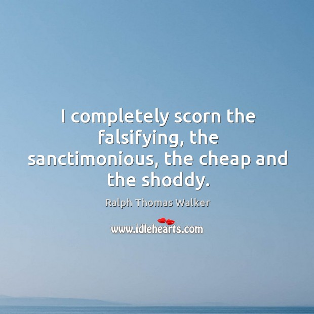 I completely scorn the falsifying, the sanctimonious, the cheap and the shoddy. Image