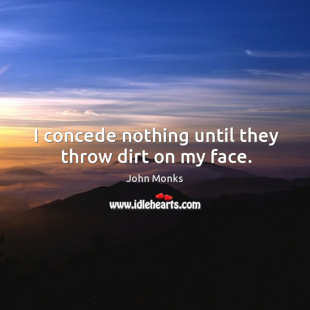 I concede nothing until they throw dirt on my face. Image