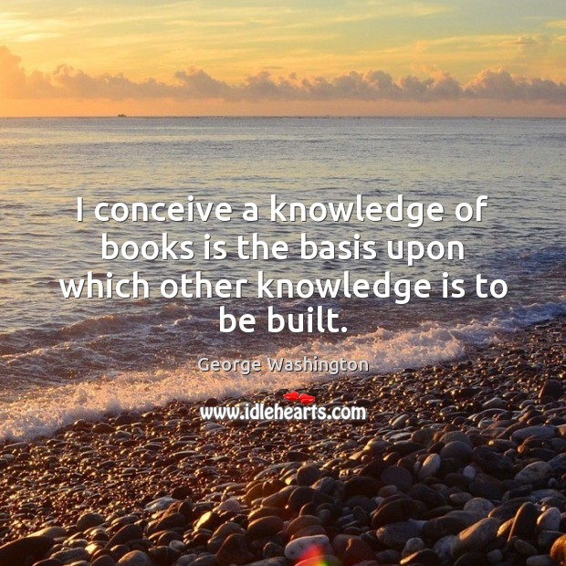 I conceive a knowledge of books is the basis upon which other knowledge is to be built. George Washington Picture Quote