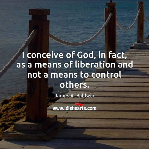 I conceive of God, in fact, as a means of liberation and not a means to control others. James A. Baldwin Picture Quote