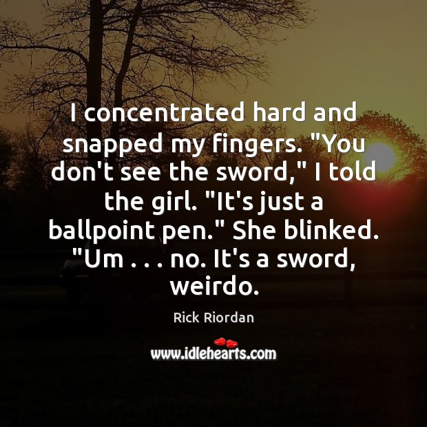 """Image, I concentrated hard and snapped my fingers. """"You don't see the sword,"""""""
