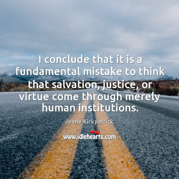 I conclude that it is a fundamental mistake to think that salvation Jeane Kirkpatrick Picture Quote