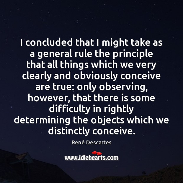 I concluded that I might take as a general rule the principle René Descartes Picture Quote