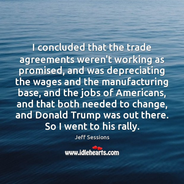 I concluded that the trade agreements weren't working as promised, and was Jeff Sessions Picture Quote
