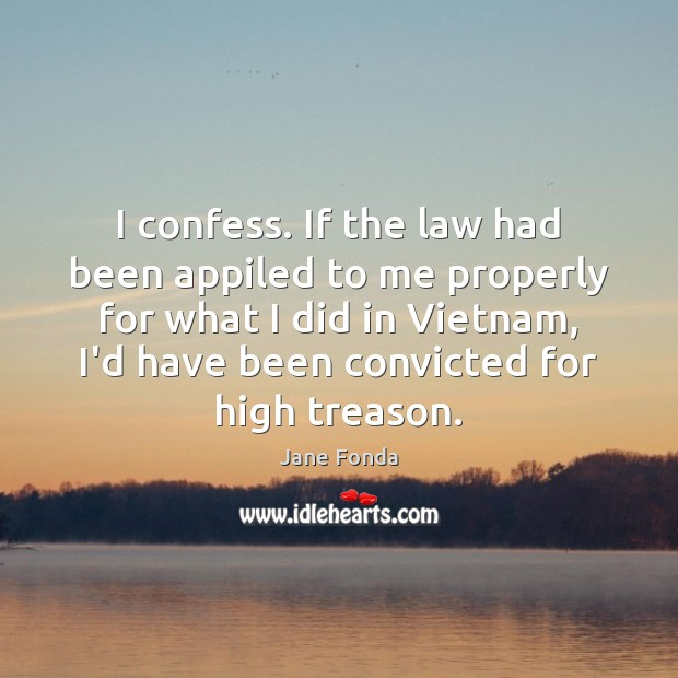 I confess. If the law had been appiled to me properly for Jane Fonda Picture Quote