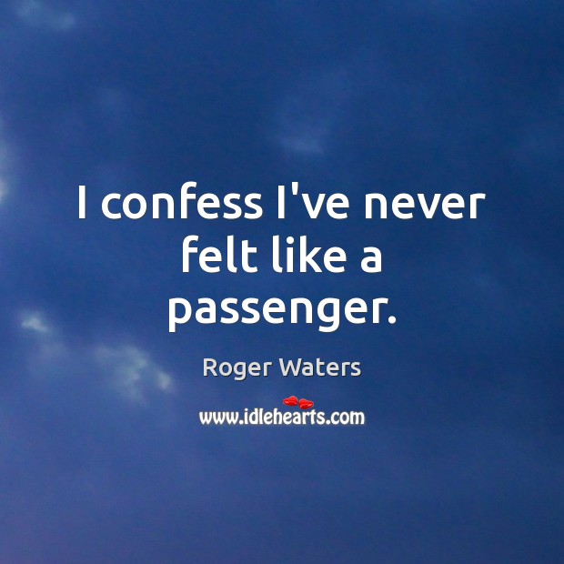 I confess I've never felt like a passenger. Roger Waters Picture Quote