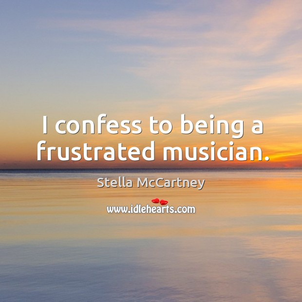 I confess to being a frustrated musician. Stella McCartney Picture Quote