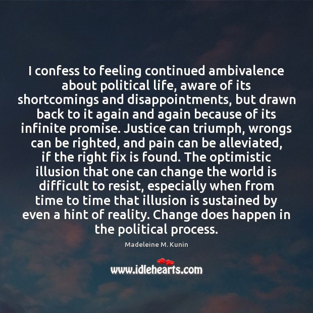 I confess to feeling continued ambivalence about political life, aware of its Image