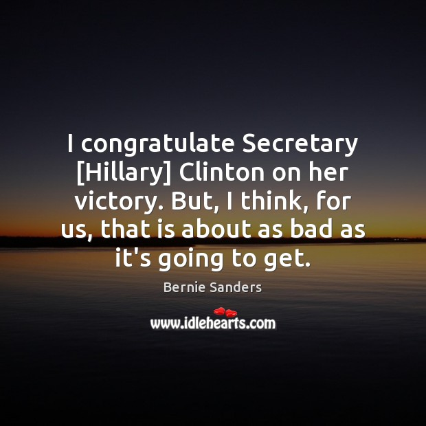 I congratulate Secretary [Hillary] Clinton on her victory. But, I think, for Image