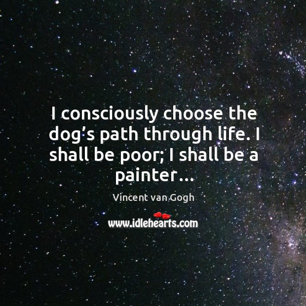 I consciously choose the dog's path through life. I shall be poor; I shall be a painter… Image