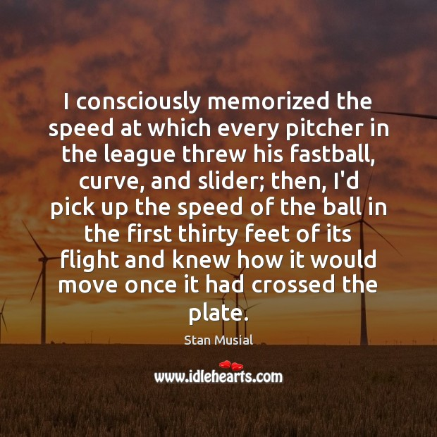 I consciously memorized the speed at which every pitcher in the league Image