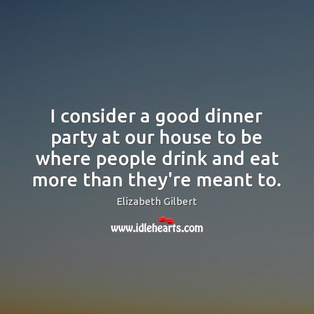 I consider a good dinner party at our house to be where Elizabeth Gilbert Picture Quote