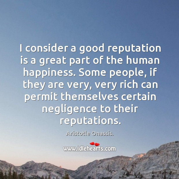I consider a good reputation is a great part of the human Aristotle Onassis. Picture Quote