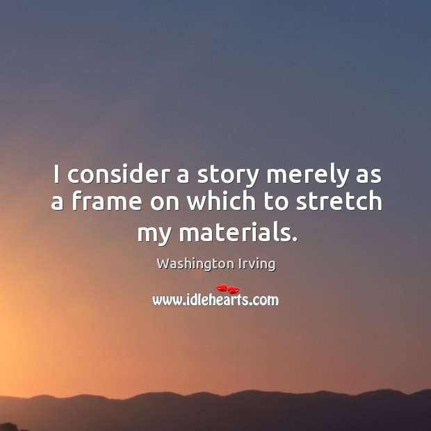 I consider a story merely as a frame on which to stretch my materials. Image