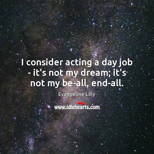 I consider acting a day job – it's not my dream; it's not my be-all, end-all. Image