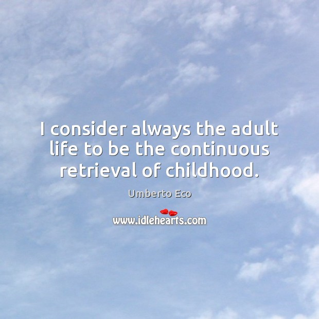 Image, I consider always the adult life to be the continuous retrieval of childhood.