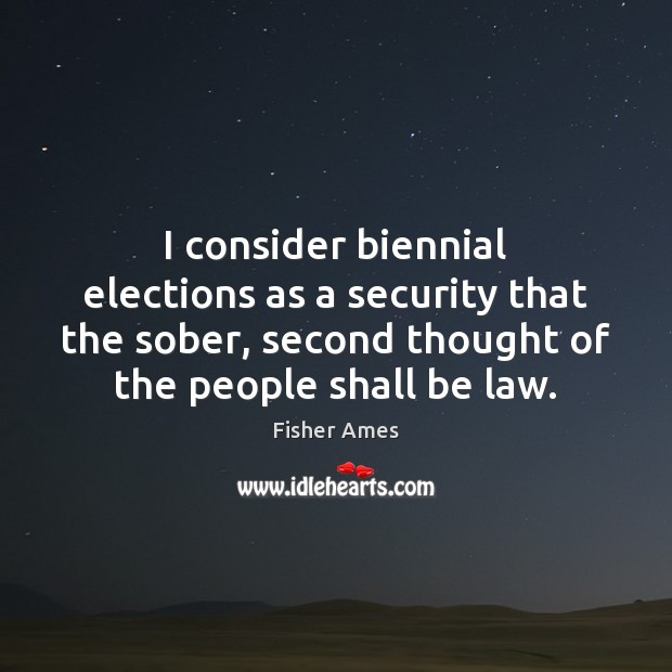 I consider biennial elections as a security that the sober, second thought Image