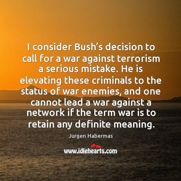 I consider bush's decision to call for a war against terrorism a serious mistake. Jurgen Habermas Picture Quote