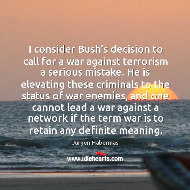I consider Bush's decision to call for a war against terrorism a Jurgen Habermas Picture Quote