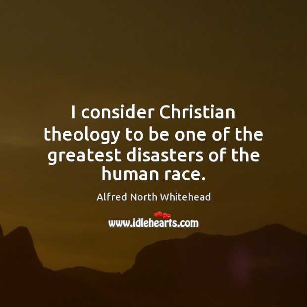 I consider Christian theology to be one of the greatest disasters of the human race. Image