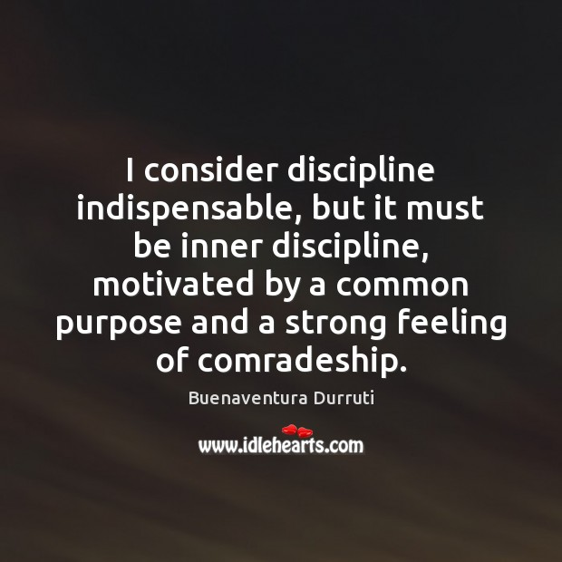 Image, I consider discipline indispensable, but it must be inner discipline, motivated by