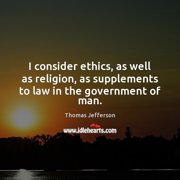 I consider ethics, as well as religion, as supplements to law in the government of man. Thomas Jefferson Picture Quote