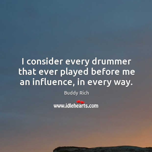 I consider every drummer that ever played before me an influence, in every way. Buddy Rich Picture Quote