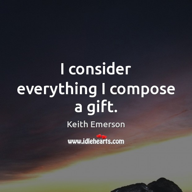 Keith Emerson Picture Quote image saying: I consider everything I compose a gift.