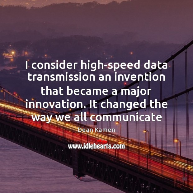 I consider high-speed data transmission an invention that became a major innovation. Dean Kamen Picture Quote