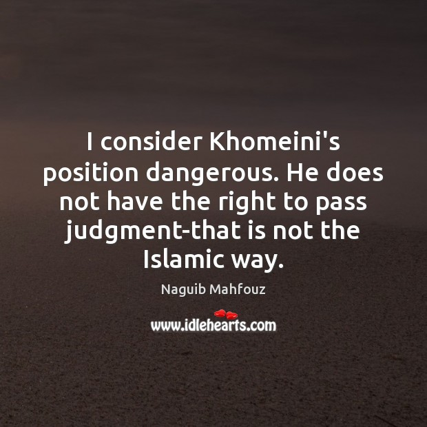 I consider Khomeini's position dangerous. He does not have the right to Naguib Mahfouz Picture Quote