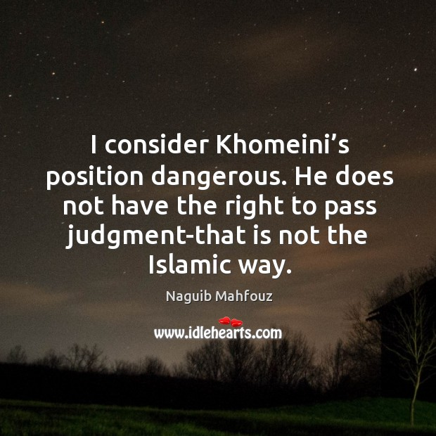 I consider khomeini's position dangerous. He does not have the right to pass judgment-that is not the islamic way. Naguib Mahfouz Picture Quote