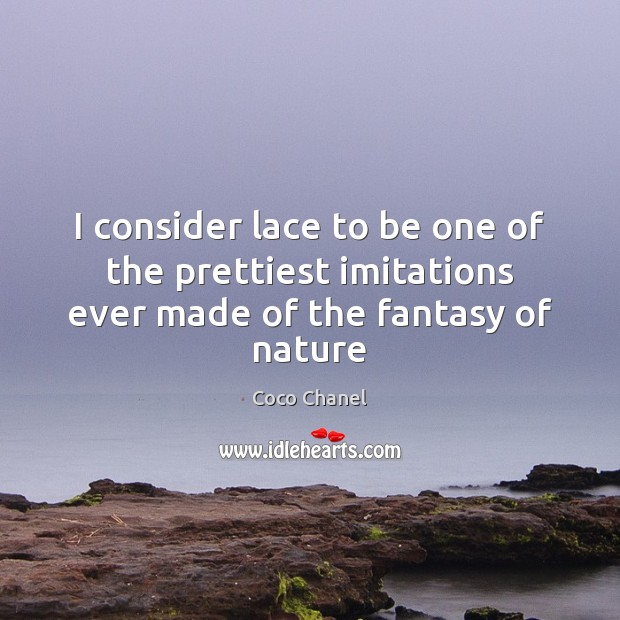 I consider lace to be one of the prettiest imitations ever made of the fantasy of nature Image