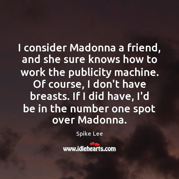I consider Madonna a friend, and she sure knows how to work Spike Lee Picture Quote