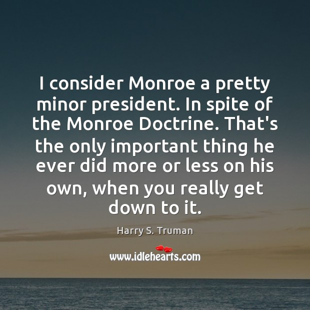 I consider Monroe a pretty minor president. In spite of the Monroe Image