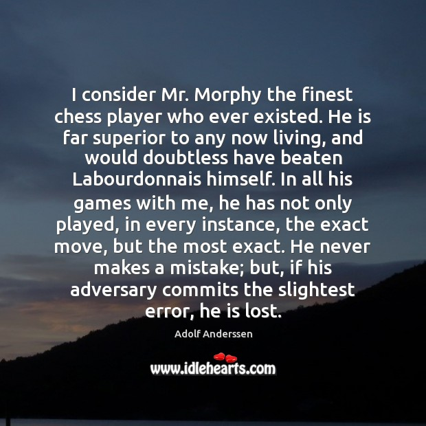 Image, I consider Mr. Morphy the finest chess player who ever existed. He