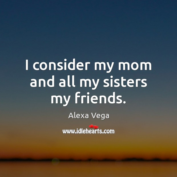 Image, I consider my mom and all my sisters my friends.