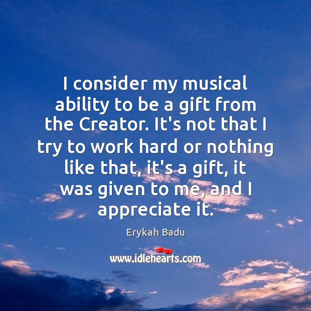 I consider my musical ability to be a gift from the Creator. Appreciate Quotes Image