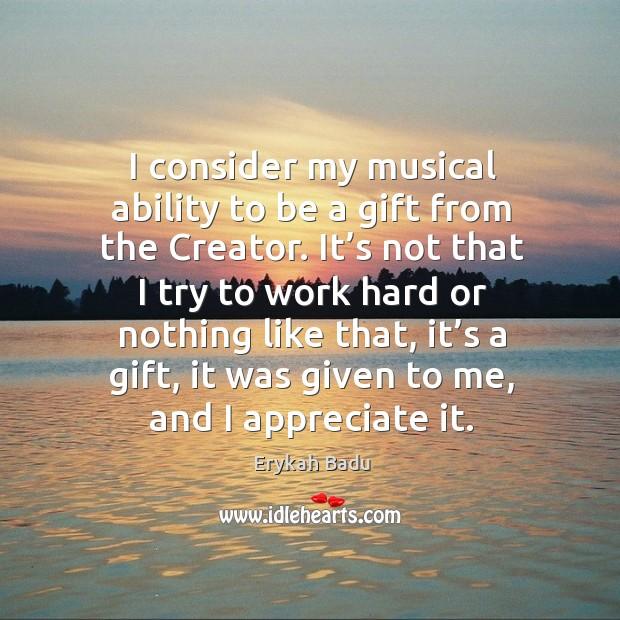 I consider my musical ability to be a gift from the creator. It's not that I try to work hard or Image