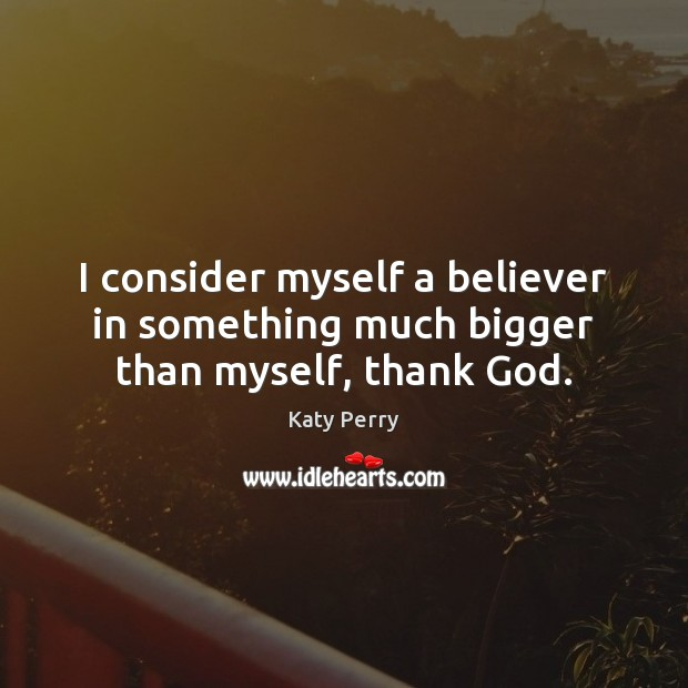 I consider myself a believer in something much bigger than myself, thank God. Image