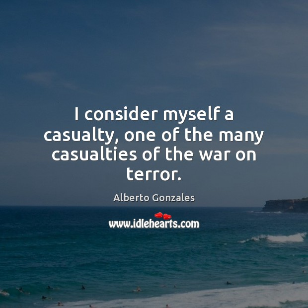 Image, I consider myself a casualty, one of the many casualties of the war on terror.