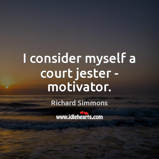 I consider myself a court jester – motivator. Richard Simmons Picture Quote