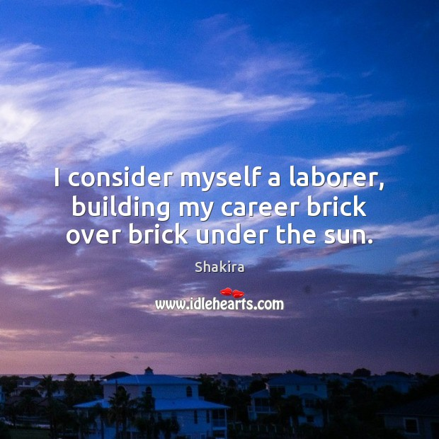 I consider myself a laborer, building my career brick over brick under the sun. Shakira Picture Quote