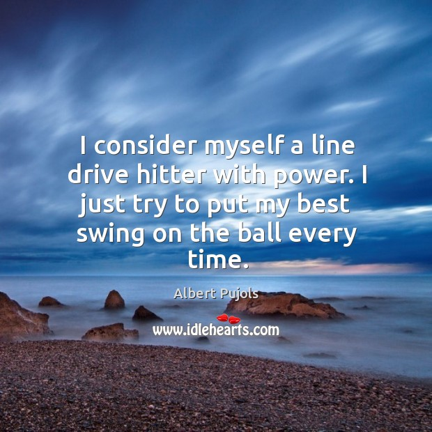 I consider myself a line drive hitter with power. I just try Albert Pujols Picture Quote