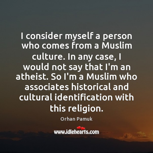 I consider myself a person who comes from a Muslim culture. In Orhan Pamuk Picture Quote