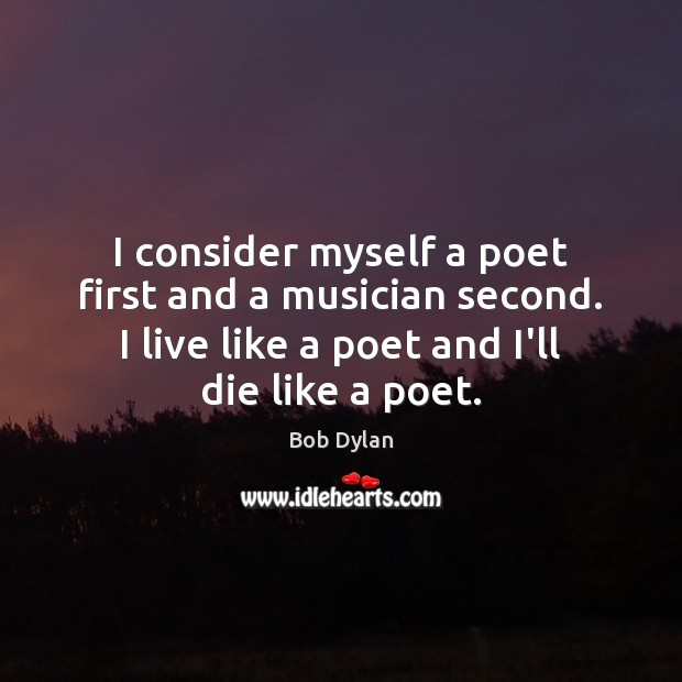 I consider myself a poet first and a musician second. I live Bob Dylan Picture Quote
