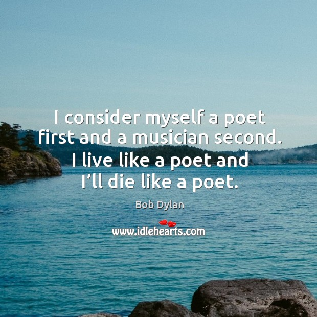 I consider myself a poet first and a musician second. I live like a poet and I'll die like a poet. Image