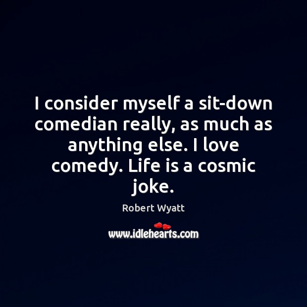 I consider myself a sit-down comedian really, as much as anything else. Robert Wyatt Picture Quote