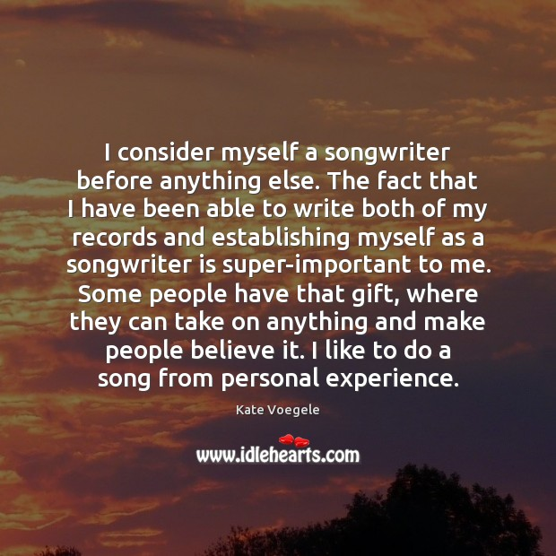 I consider myself a songwriter before anything else. The fact that I Image