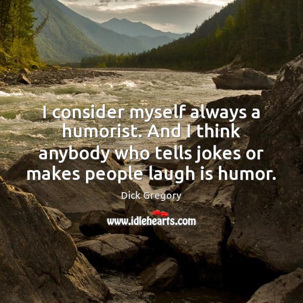 I consider myself always a humorist. And I think anybody who tells Dick Gregory Picture Quote