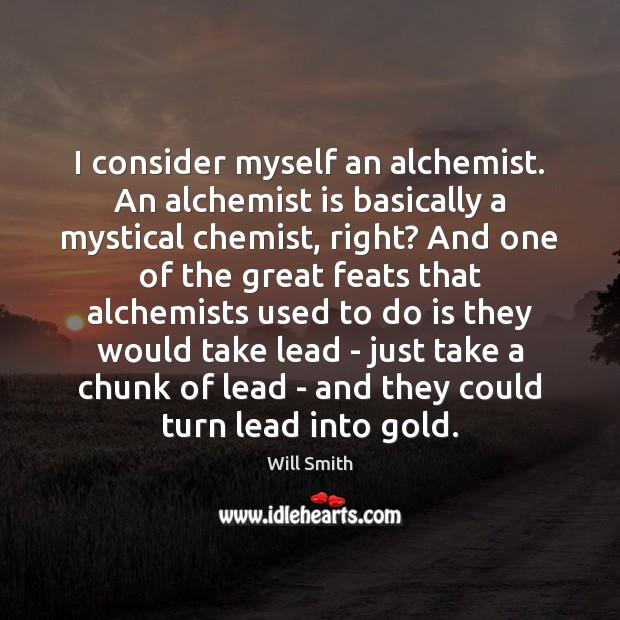 Image, I consider myself an alchemist. An alchemist is basically a mystical chemist,